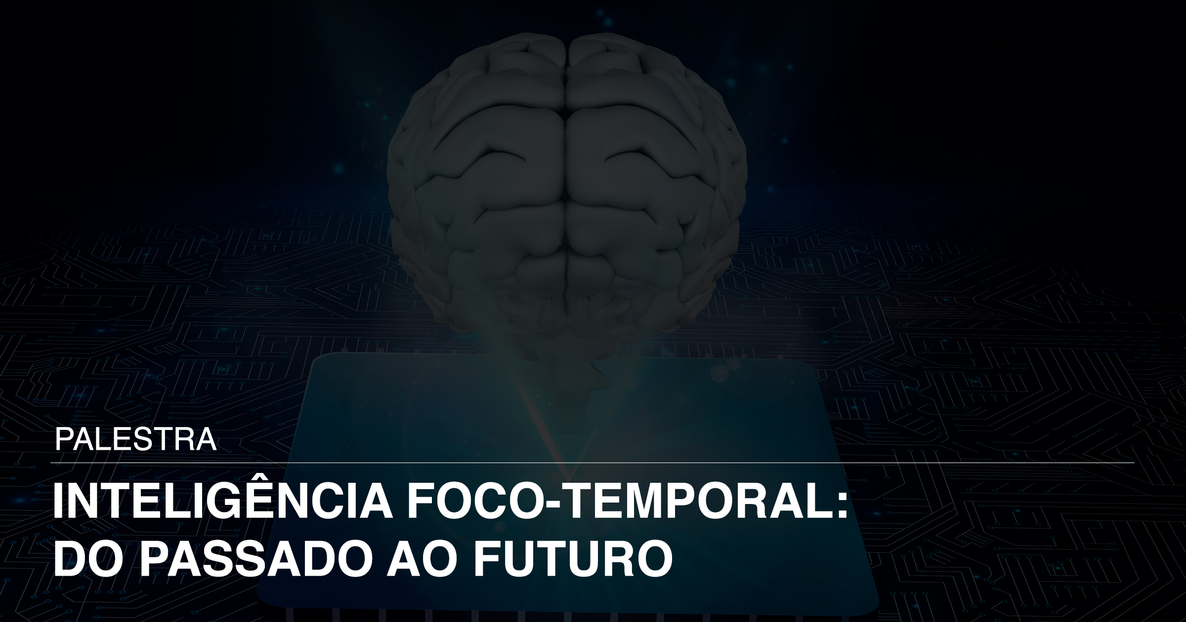 Palestra - Inteligência Foco-Temporal: Do Passado ao Futuro