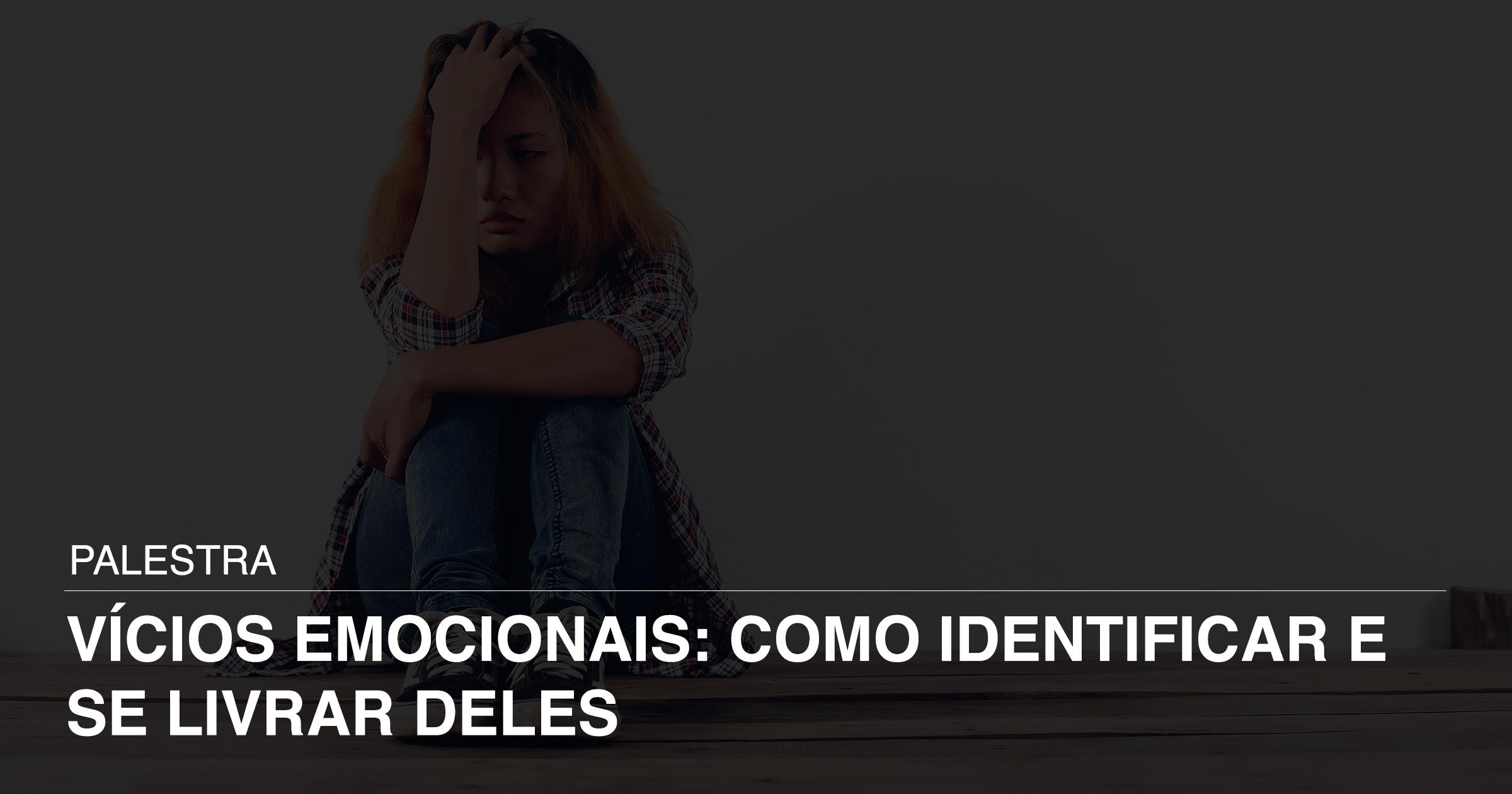 Palestra - Vícios Emocionais: Como identificar e se livrar deles
